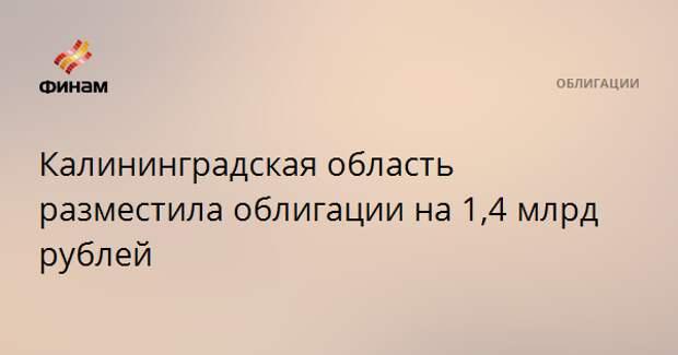 Калининградская область разместила облигации на 1,4 млрд рублей