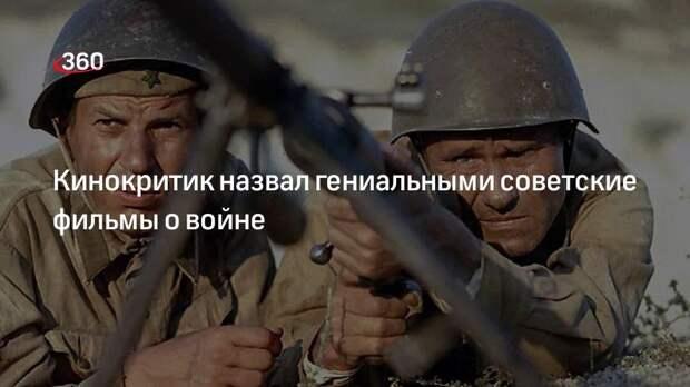 Кинокритик назвал гениальными советские фильмы о войне
