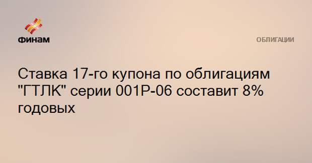 """Ставка 17-го купона по облигациям """"ГТЛК"""" серии 001Р-06 составит 8% годовых"""