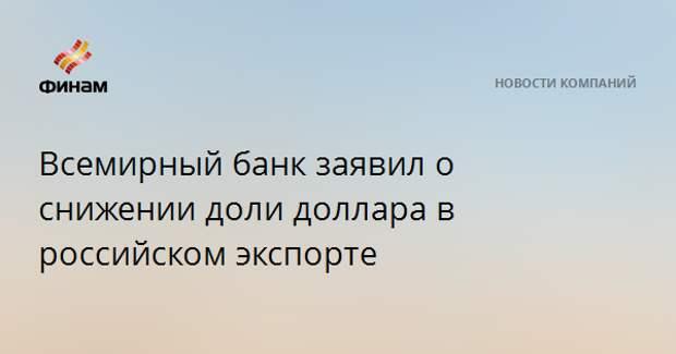 Всемирный банк заявил о снижении доли доллара в российском экспорте