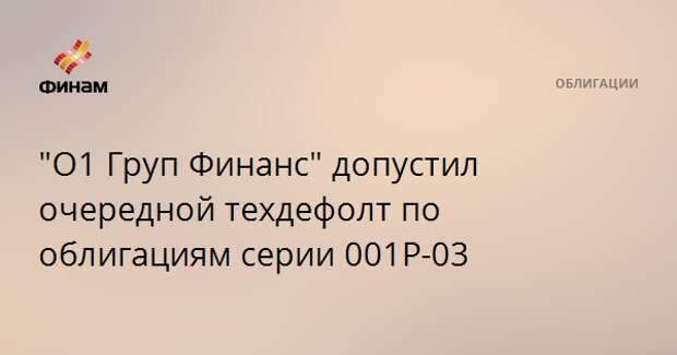 """""""О1 Груп Финанс"""" допустил очередной техдефолт по облигациям серии 001Р-03"""