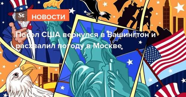 Посол США вернулся в Вашингтон и расхвалил погоду в Москве