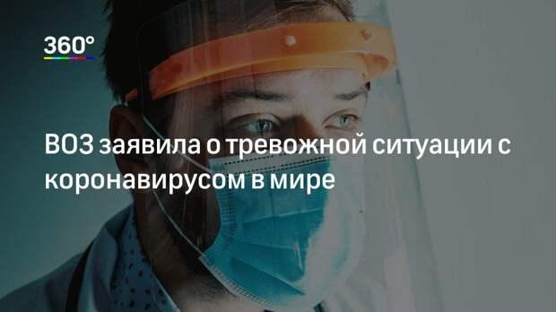ВОЗ заявила о тревожной ситуации с коронавирусом в мире