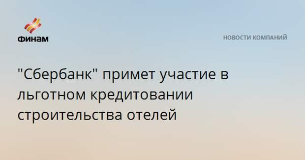 """""""Сбербанк"""" примет участие в льготном кредитовании строительства отелей"""
