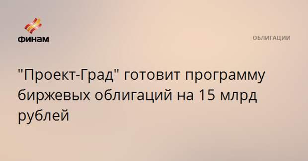 """""""Проект-Град"""" готовит программу биржевых облигаций на 15 млрд рублей"""