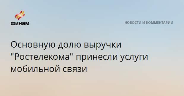 """Основную долю выручки """"Ростелекома"""" принесли услуги мобильной связи"""