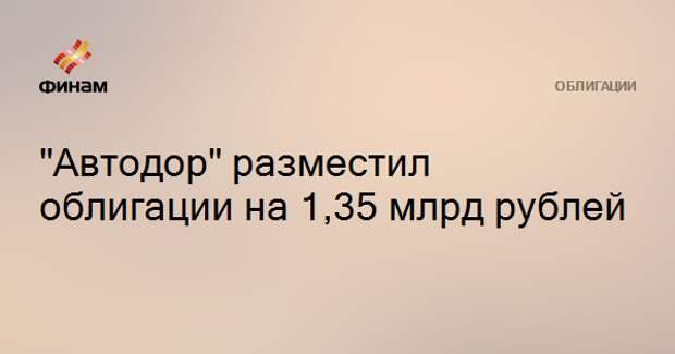 """Автодор"" разместил облигации на 1,35 млрд рублей"