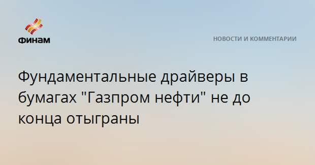"""Фундаментальные драйверы в бумагах """"Газпром нефти"""" не до конца отыграны"""