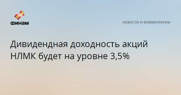 Дивидендная доходность акций НЛМК будет на уровне 3,5%