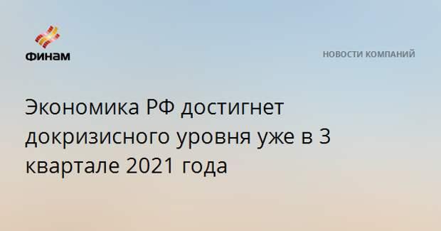 Экономика РФ достигнет докризисного уровня уже в 3 квартале 2021 года