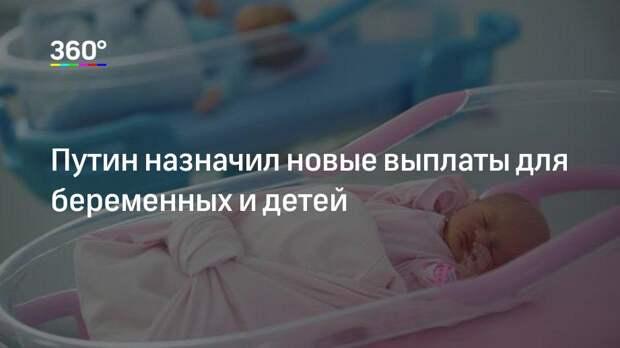 Путин назначил новые выплаты для беременных и детей