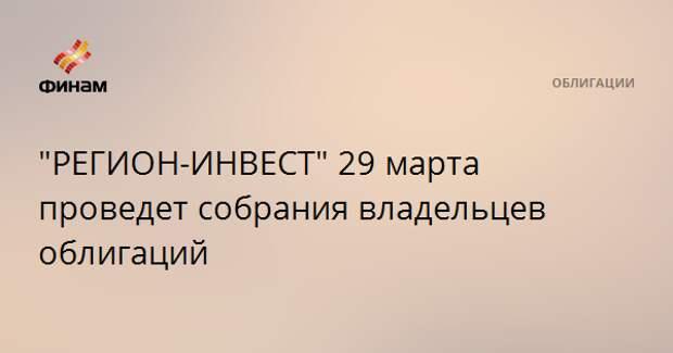 """""""РЕГИОН-ИНВЕСТ"""" 29 марта проведет собрания владельцев облигаций"""