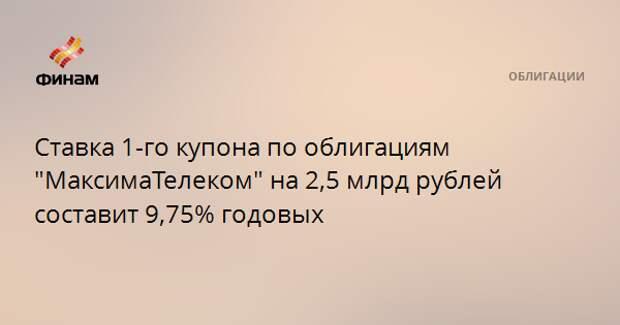 """Ставка 1-го купона по облигациям """"МаксимаТелеком"""" на 2,5 млрд рублей составит 9,75% годовых"""
