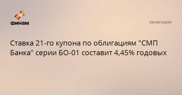 """Ставка 21-го купона по облигациям """"СМП Банка"""" серии БО-01 составит 4,45% годовых"""
