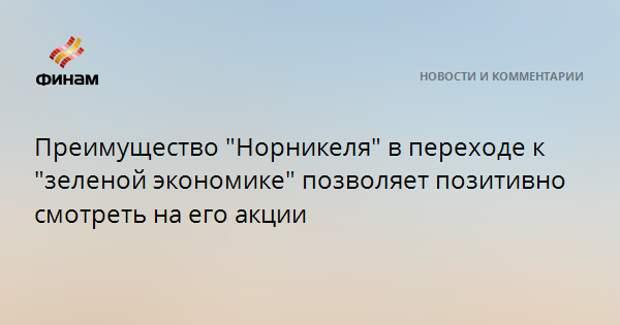 """Преимущество """"Норникеля"""" в переходе к """"зеленой экономике"""" позволяет позитивно смотреть на его акции"""