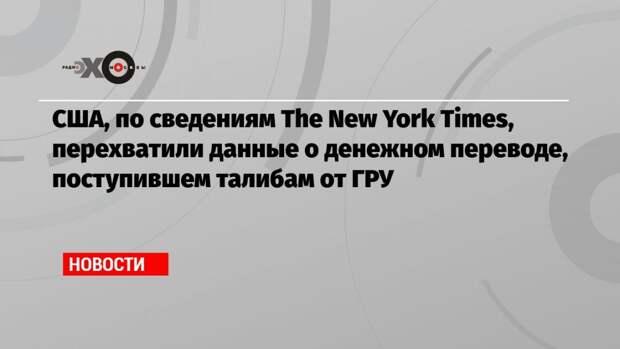 США, по сведениям The New York Times, перехватили данные о денежном переводе, поступившем талибам от ГРУ