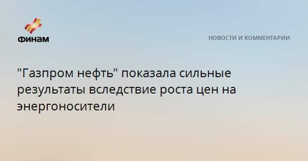 """""""Газпром нефть"""" показала сильные результаты вследствие роста цен на энергоносители"""