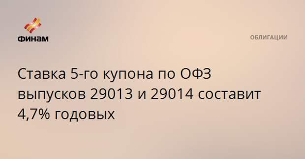 Ставка 5-го купона по ОФЗ выпусков 29013 и 29014 составит 4,7% годовых