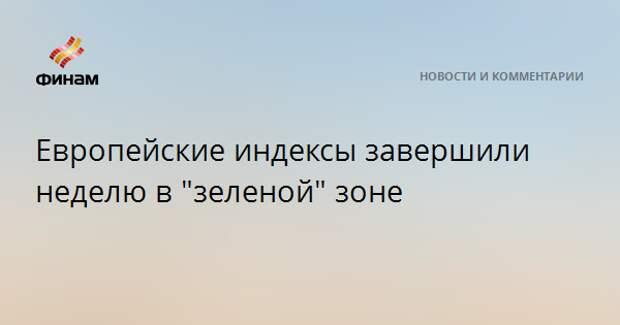 """Европейские индексы завершили неделю в """"зеленой"""" зоне"""