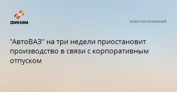 """АвтоВАЗ"" на три недели приостановит производство в связи с корпоративным отпуском"