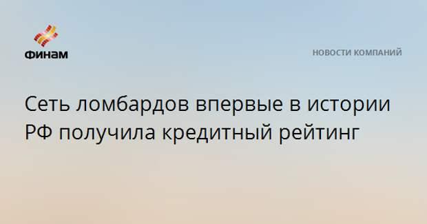 Сеть ломбардов впервые в истории РФ получила кредитный рейтинг