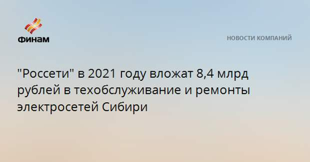 """""""Россети"""" в 2021 году вложат 8,4 млрд рублей в техобслуживание и ремонты электросетей Сибири"""