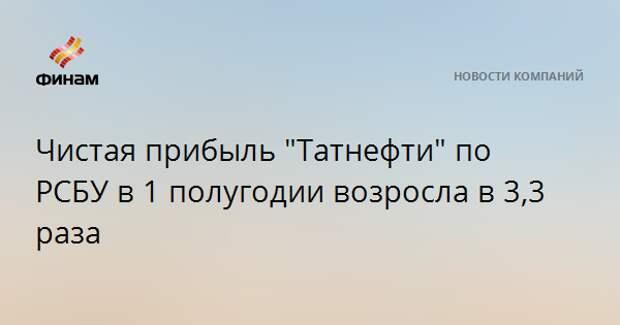 """Чистая прибыль """"Татнефти"""" по РСБУ в 1 полугодии возросла в 3,3 раза"""