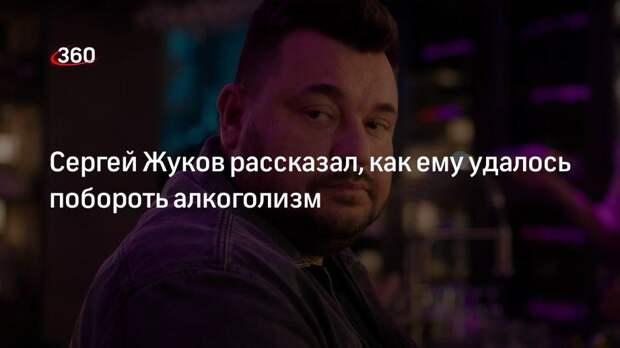 Сергей Жуков рассказал, как ему удалось побороть алкоголизм