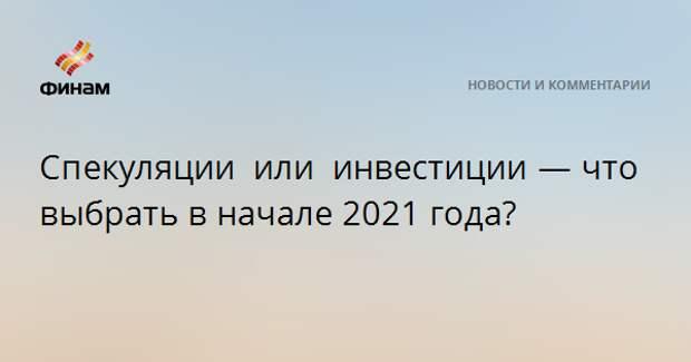 Спекуляции или инвестиции — что выбрать в начале 2021 года?