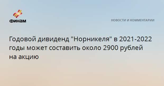 """Годовой дивиденд """"Норникеля"""" в 2021-2022 годы может составить около 2900 рублей на акцию"""