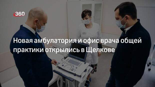 Новая амбулатория и офис врача общей практики открылись в Щелкове