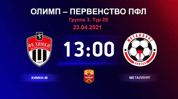 ОЛИМП – Первенство ПФЛ-2020/2021 Химки-М vs Металлург 23.04.2021
