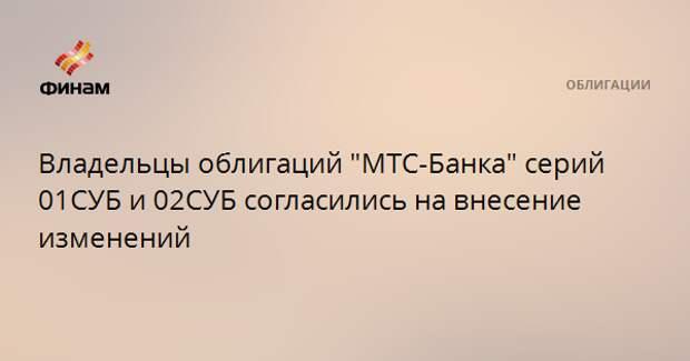 """Владельцы облигаций """"МТС-Банка"""" серий 01СУБ и 02СУБ согласились на внесение изменений"""