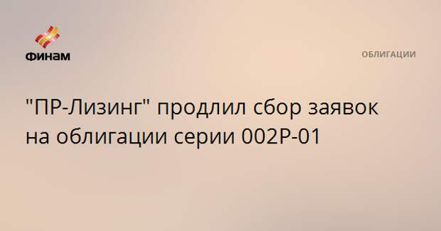 """ПР-Лизинг"" продлил сбор заявок на облигации серии 002Р-01"