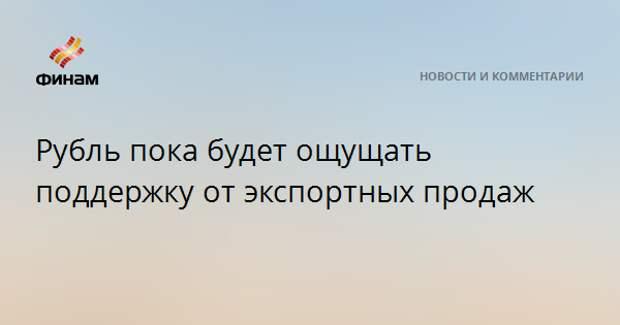 Рубль пока будет ощущать поддержку от экспортных продаж