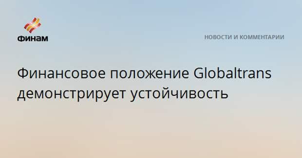 Финансовое положение Globaltrans демонстрирует устойчивость