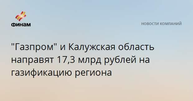 """""""Газпром"""" и Калужская область направят 17,3 млрд рублей на газификацию региона"""