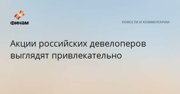 Акции российских девелоперов выглядят привлекательно