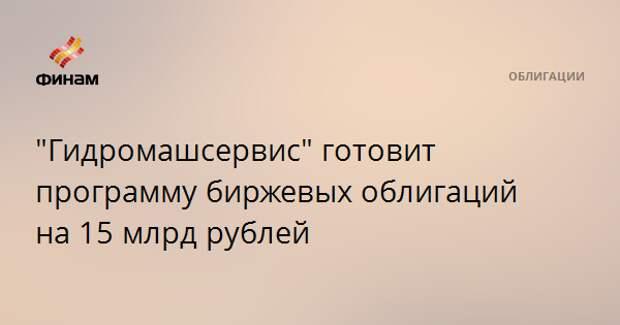 """Гидромашсервис"" готовит программу биржевых облигаций на 15 млрд рублей"