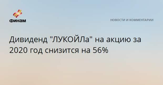 """Дивиденд """"ЛУКОЙЛа"""" на акцию за 2020 год снизится на 56%"""