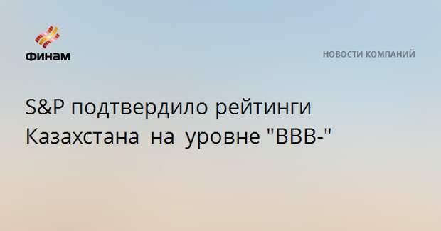 """S&P подтвердило рейтинги Казахстана на уровне""""ВВВ-"""""""