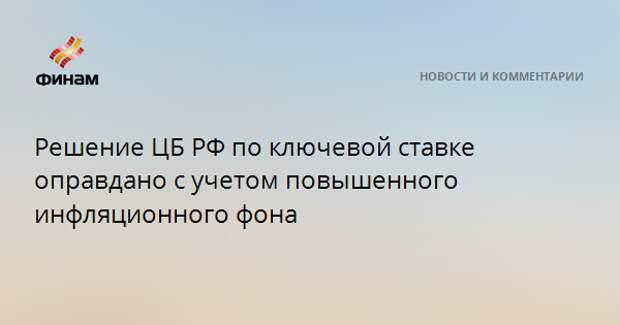 Решение ЦБ РФ по ключевой ставке оправдано с учетом повышенного инфляционного фона