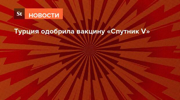 Турция одобрила вакцину «Спутник V»