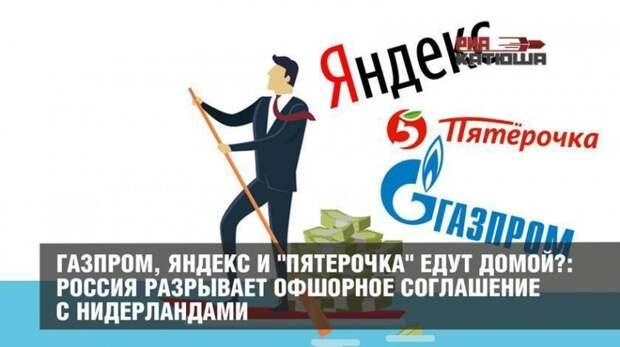 Газпром, Яндекс и «Пятерочка» едут домой?: Россия разрывает офшорное соглашение с Нидерландами