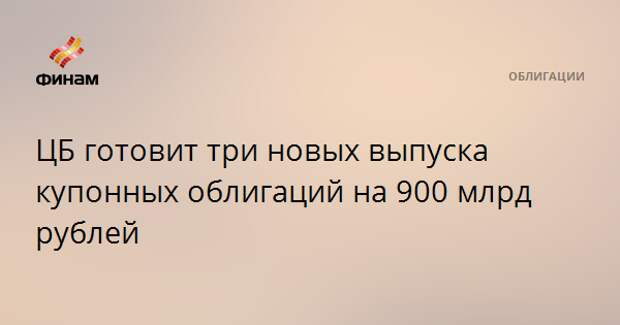 ЦБ готовит три новых выпуска купонных облигаций на 900 млрд рублей