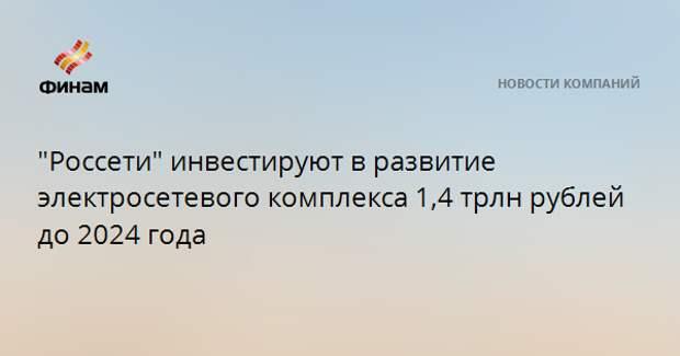 """""""Россети"""" инвестируют в развитие электросетевого комплекса 1,4 трлн рублей до 2024 года"""