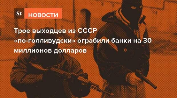 Трое выходцев из СССР «по-голливудски» ограбили банки на 30 миллионов долларов