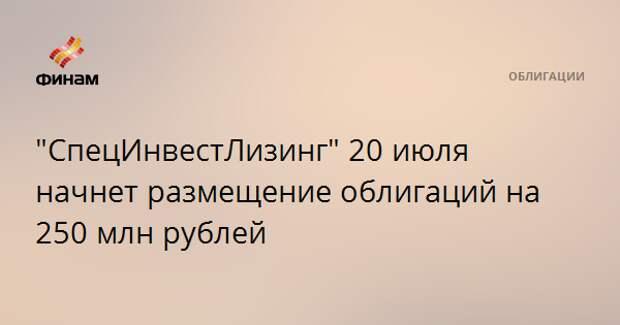 """""""СпецИнвестЛизинг"""" 20 июля начнет размещение облигаций на 250 млн рублей"""