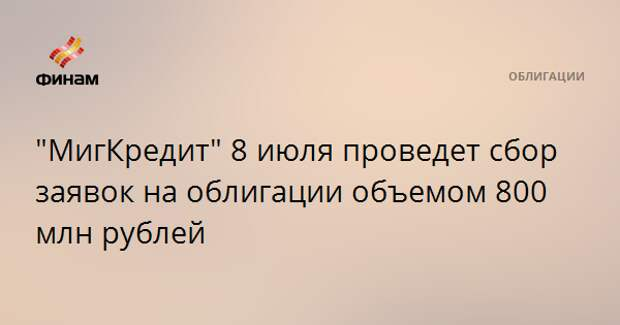 """""""МигКредит"""" 8 июля проведет сбор заявок на облигации объемом 800 млн рублей"""