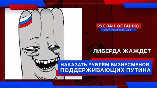 Либерда жаждет наказать рублём бизнесменов, поддерживающих Путина